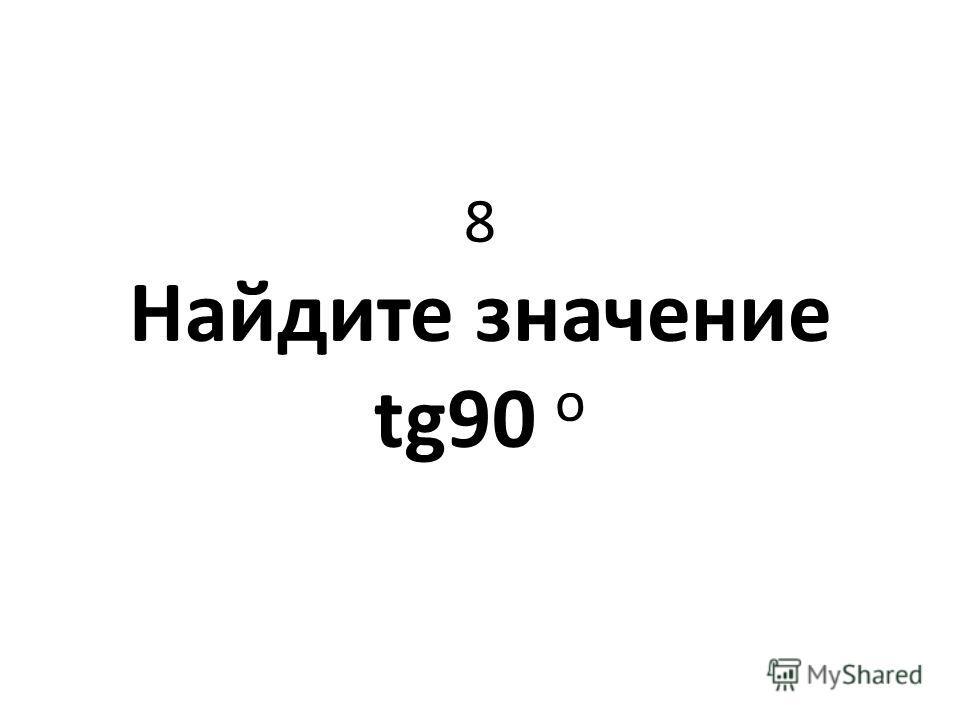 8 Найдите значение tg90 о