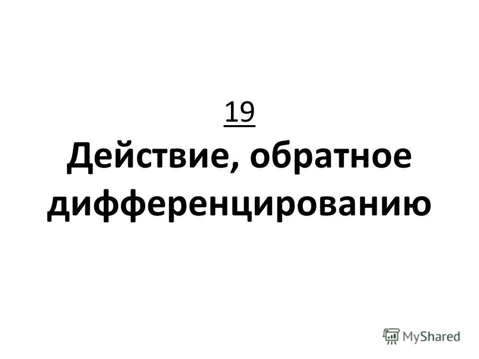 19 Действие, обратное дифференцированию