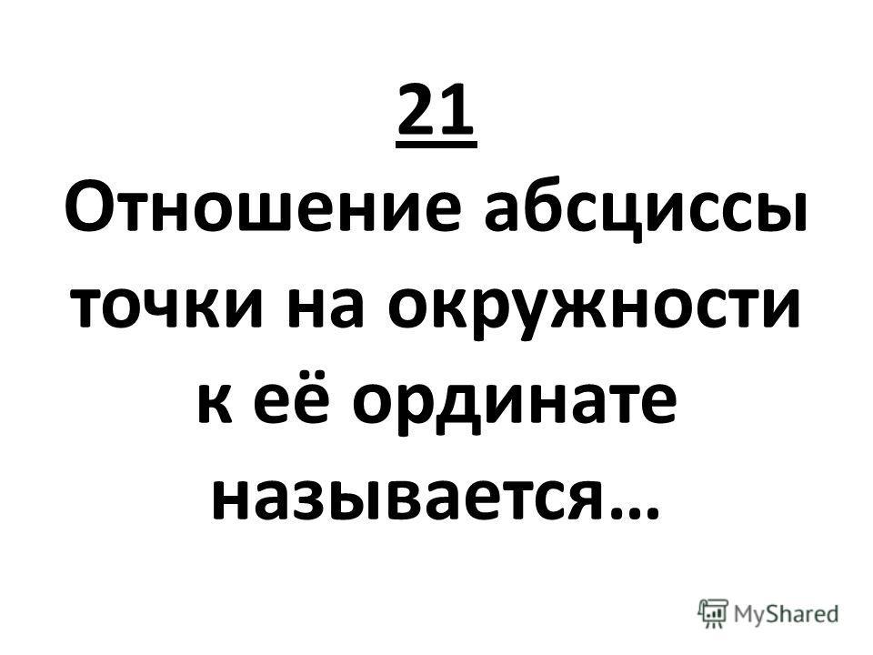 21 Отношение абсциссы точки на окружности к её ординате называется…