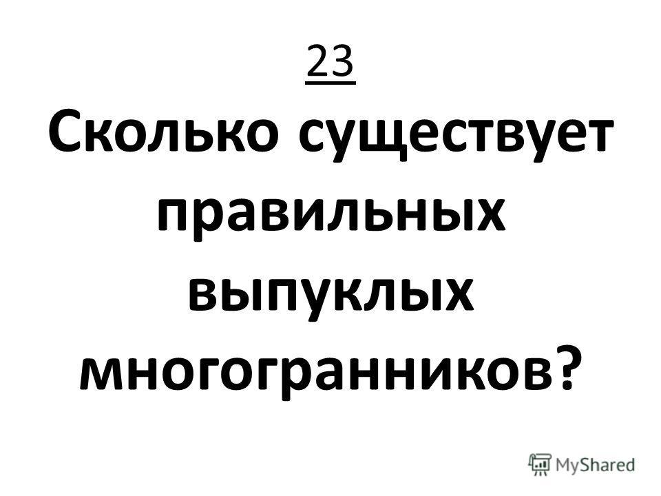 23 Сколько существует правильных выпуклых многогранников?