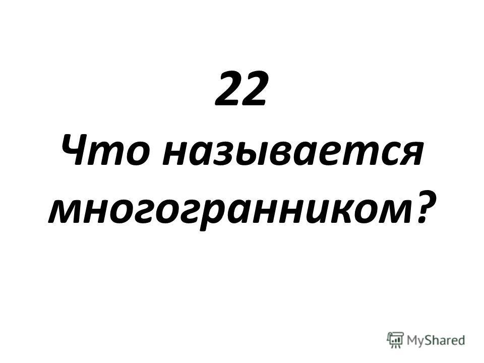 22 Что называется многогранником?