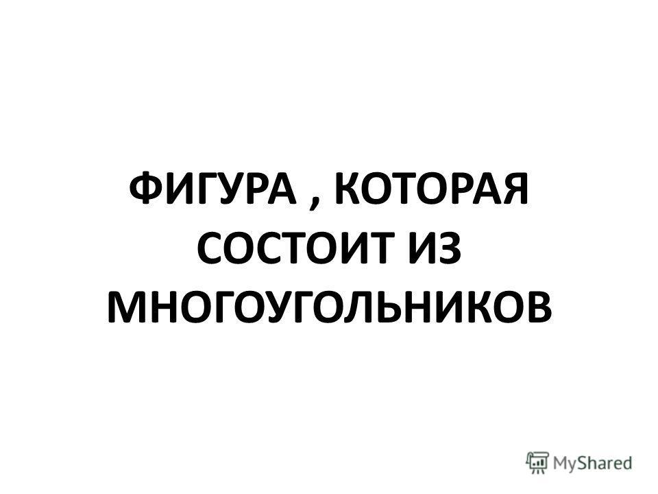 ФИГУРА, КОТОРАЯ СОСТОИТ ИЗ МНОГОУГОЛЬНИКОВ