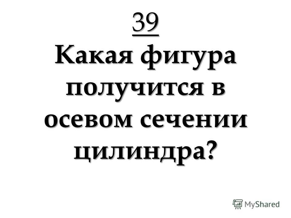 39 Какая фигура получится в осевом сечении цилиндра?