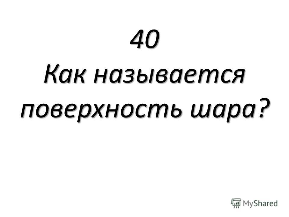 40 Как называется поверхность шара?