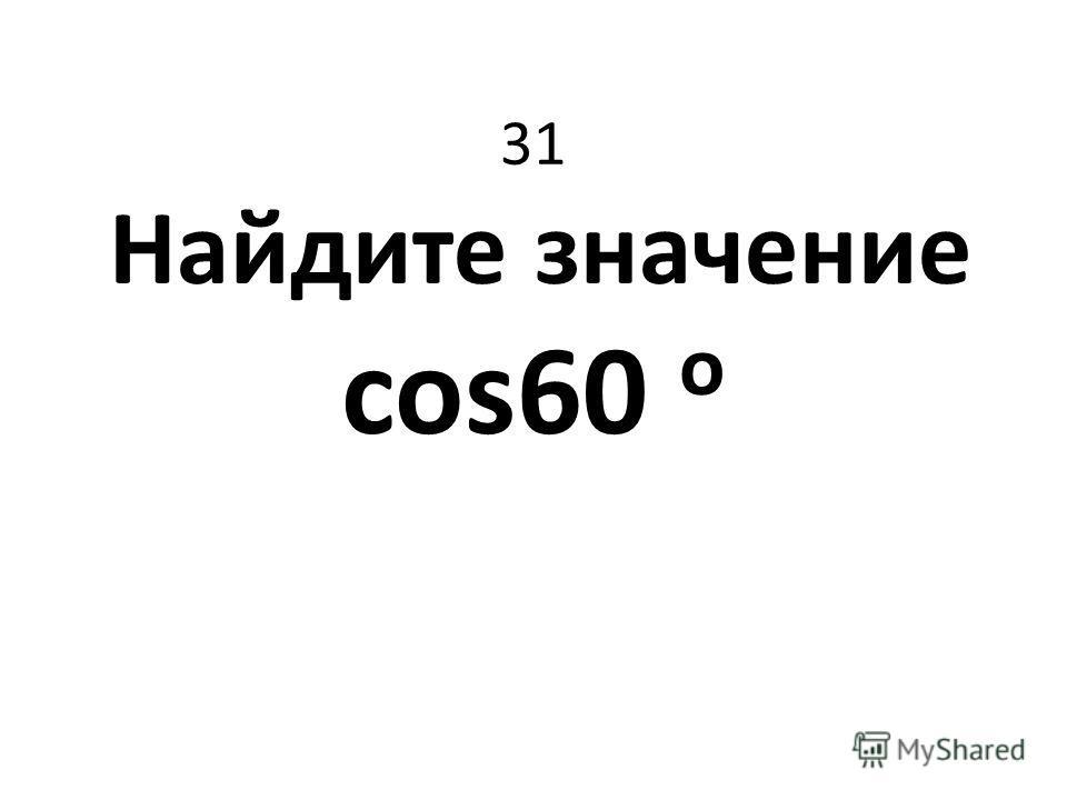 31 Найдите значение cos60 о