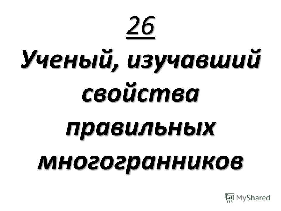 26 Ученый, изучавший свойства правильных многогранников