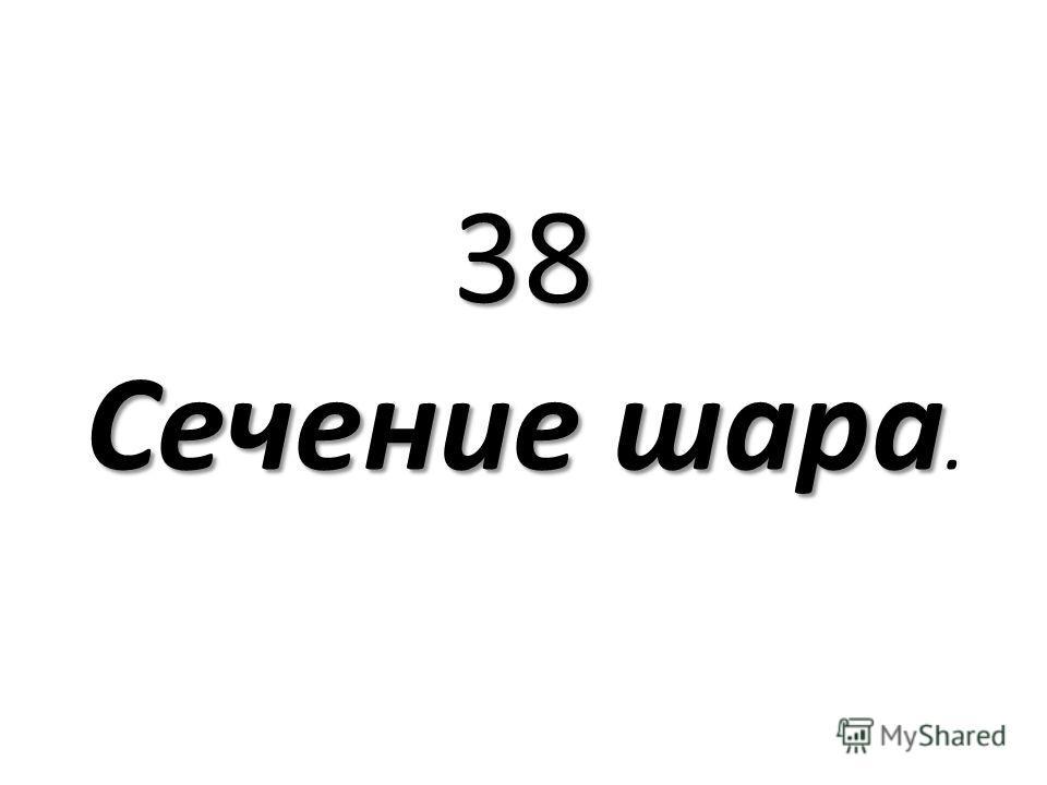 38 Сечение шара 38 Сечение шара.