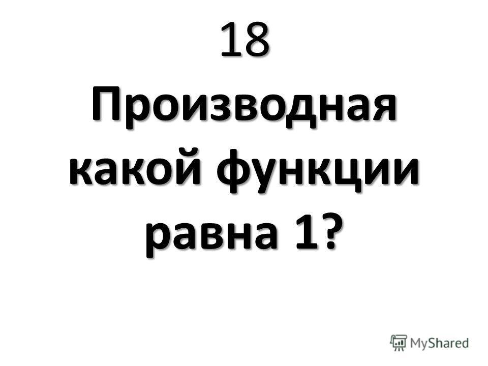 18 Производная какой функции равна 1?