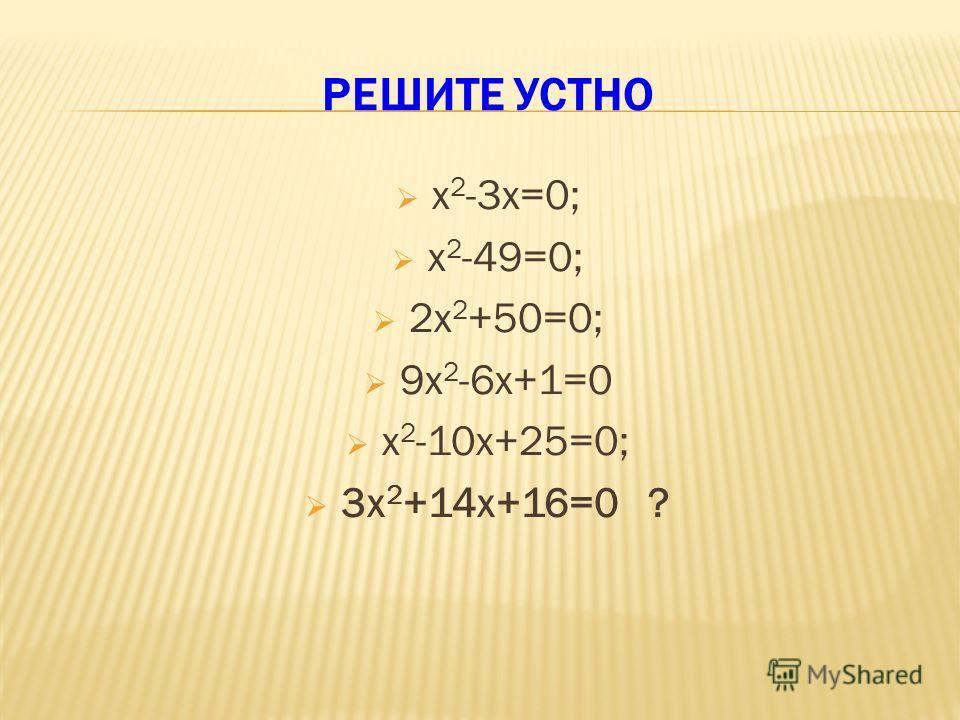 РЕШИТЕ УСТНО х 2 -3х=0; х 2 -49=0; 2х 2 +50=0; 9х 2 -6х+1=0 х 2 -10х+25=0; 3х 2 +14х+16=0 ?