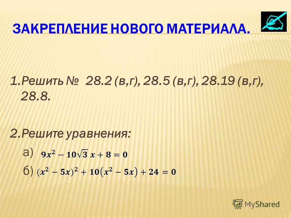 ЗАКРЕПЛЕНИЕ НОВОГО МАТЕРИАЛА. 1.Решить 28.2 (в,г), 28.5 (в,г), 28.19 (в,г), 28.8. 2.Решите уравнения: а) б)