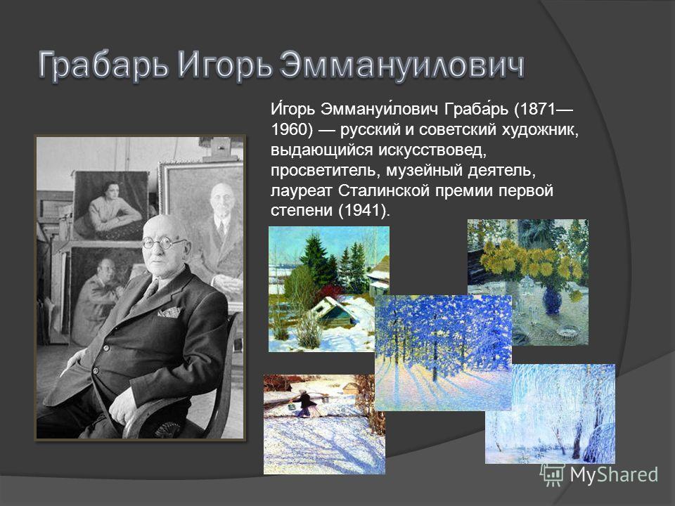 И́горь Эммануи́лович Граба́рь (1871 1960) русский и советский художник, выдающийся искусствовед, просветитель, музейный деятель, лауреат Сталинской премии первой степени (1941).