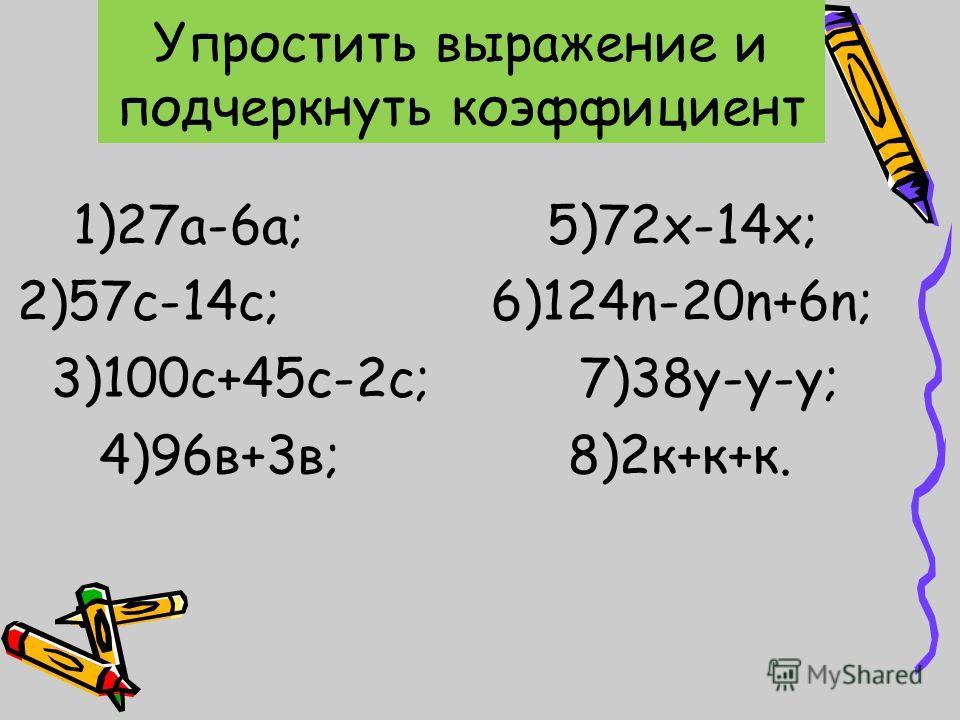 1)27а-6а; 5)72х-14х; 2)57с-14с; 6)124n-20n+6n; 3)100с+45с-2с; 7)38у-у-у; 4)96в+3в; 8)2к+к+к. Упростить выражение и подчеркнуть коэффициент