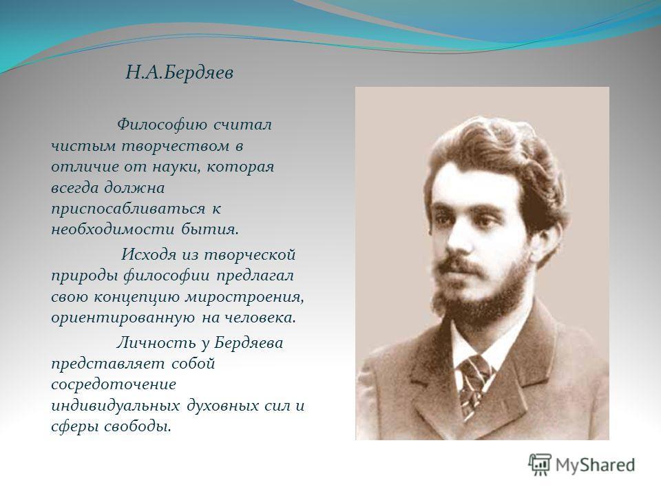 Н.А.Бердяев Философию считал чистым творчеством в отличие от науки, которая всегда должна приспосабливаться к необходимости бытия. Исходя из творческой природы философии предлагал свою концепцию миростроения, ориентированную на человека. Личность у Б
