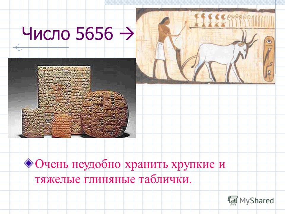 Число 5656 Очень неудобно хранить хрупкие и тяжелые глиняные таблички.