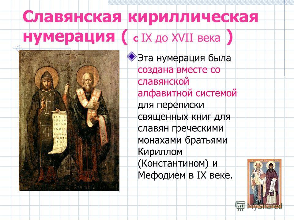 Славянская кириллическая нумерация ( с IX до XVII века ) Эта нумерация была создана вместе со славянской алфавитной системой для переписки священных книг для славян греческими монахами братьями Кириллом (Константином) и Мефодием в IX веке.