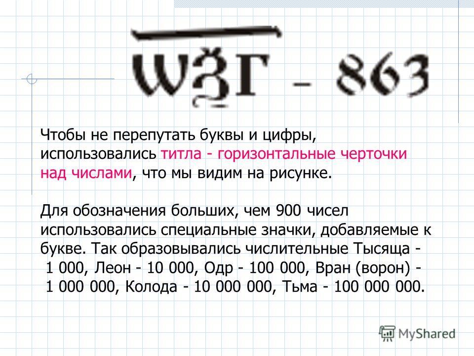 Чтобы не перепутать буквы и цифры, использовались титла - горизонтальные черточки над числами, что мы видим на рисунке. Для обозначения больших, чем 900 чисел использовались специальные значки, добавляемые к букве. Так образовывались числительные Тыс