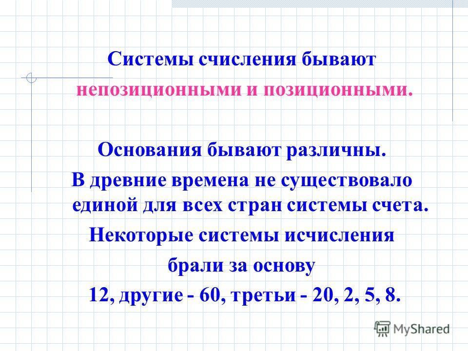 Cистемы счисления бывают непозиционными и позиционными. Основания бывают различны. В древние времена не существовало единой для всех стран системы счета. Некоторые системы исчисления брали за основу 12, другие - 60, третьи - 20, 2, 5, 8.