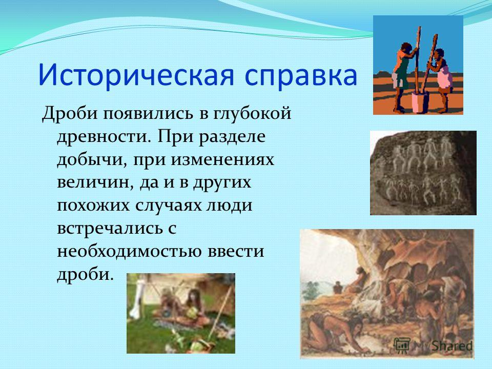 Историческая справка Дроби появились в глубокой древности. При разделе добычи, при изменениях величин, да и в других похожих случаях люди встречались с необходимостью ввести дроби.