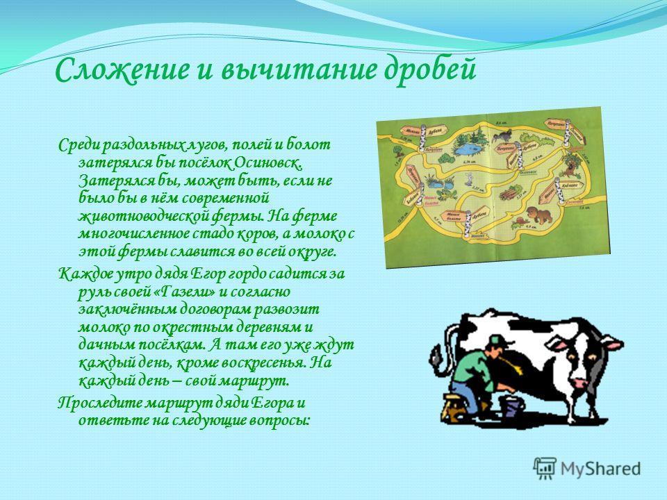 Сложение и вычитание дробей Среди раздольных лугов, полей и болот затерялся бы посёлок Осиновск. Затерялся бы, может быть, если не было бы в нём современной животноводческой фермы. На ферме многочисленное стадо коров, а молоко с этой фермы славится в