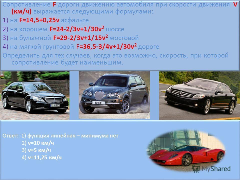 Сопротивление F дороги движению автомобиля при скорости движения V (км/ч) выражается следующими формулами: 1) на F=14,5+0,25v асфальте 2) на хорошем F=24-2/3v+1/30v 2 шоссе 3) на булыжной F=29-2/3v+1/15v 2 мостовой 4) на мягкой грунтовой F=36,5-3/4v+