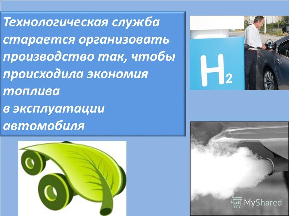 Технологическая служба старается организовать производство так, чтобы происходила экономия топлива в эксплуатации автомобиля
