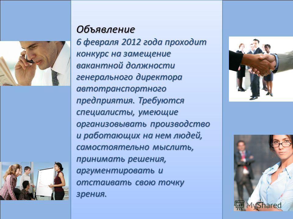 Объявление 6 февраля 2012 года проходит конкурс на замещение вакантной должности генерального директора автотранспортного предприятия. Требуются специалисты, умеющие организовывать производство и работающих на нем людей, самостоятельно мыслить, прини