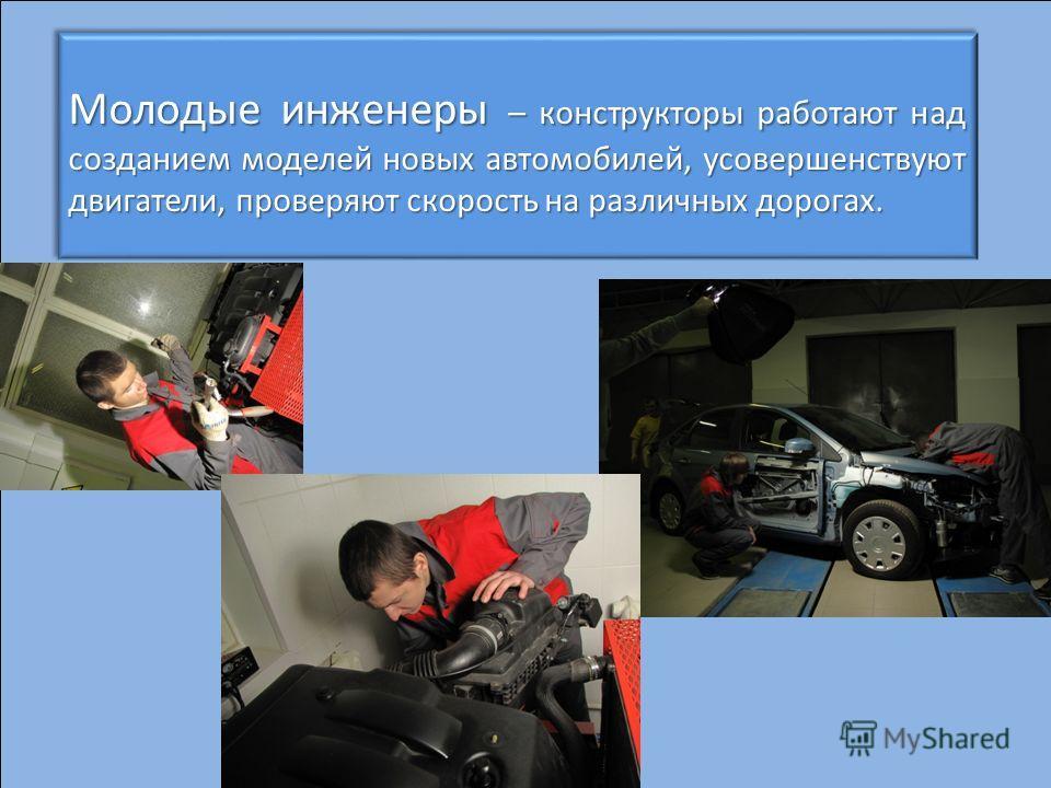 Молодые инженеры – конструкторы работают над созданием моделей новых автомобилей, усовершенствуют двигатели, проверяют скорость на различных дорогах. Молодые инженеры – конструкторы работают над созданием моделей новых автомобилей, усовершенствуют дв