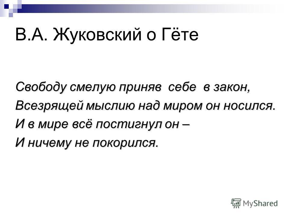 В.А. Жуковский о Гёте Свободу смелую приняв себе в закон, Всезрящей мыслию над миром он носился. И в мире всё постигнул он – И ничему не покорился.