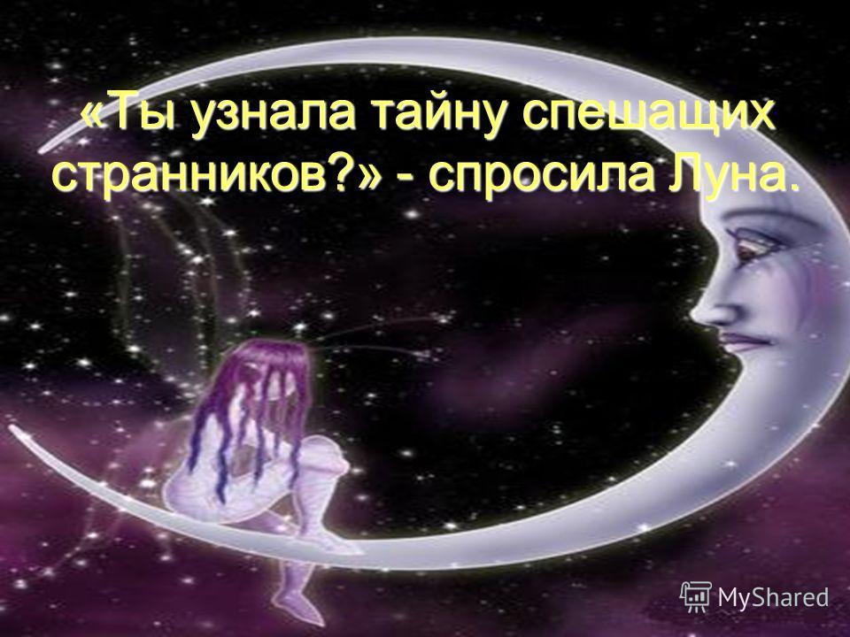 «Ты узнала тайну спешащих странников?» - спросила Луна.