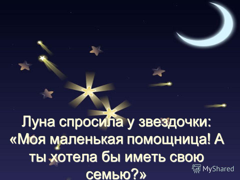 Луна спросила у звездочки: «Моя маленькая помощница! А ты хотела бы иметь свою семью?»