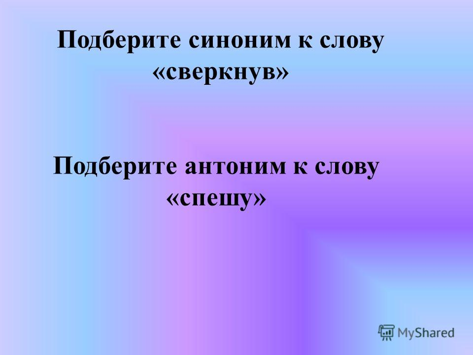 Подберите синоним к слову «сверкнув» Подберите антоним к слову «спешу»