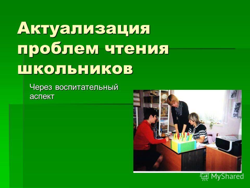 Актуализация проблем чтения школьников Через воспитательный аспект