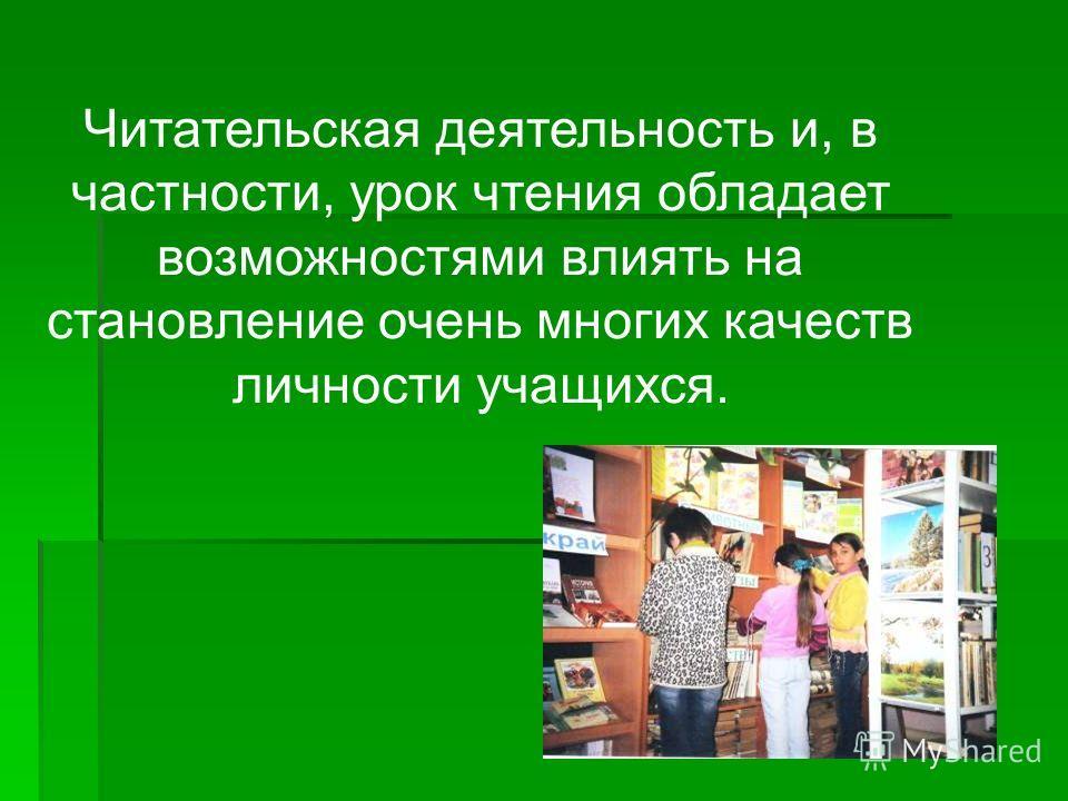 Читательская деятельность и, в частности, урок чтения обладает возможностями влиять на становление очень многих качеств личности учащихся.