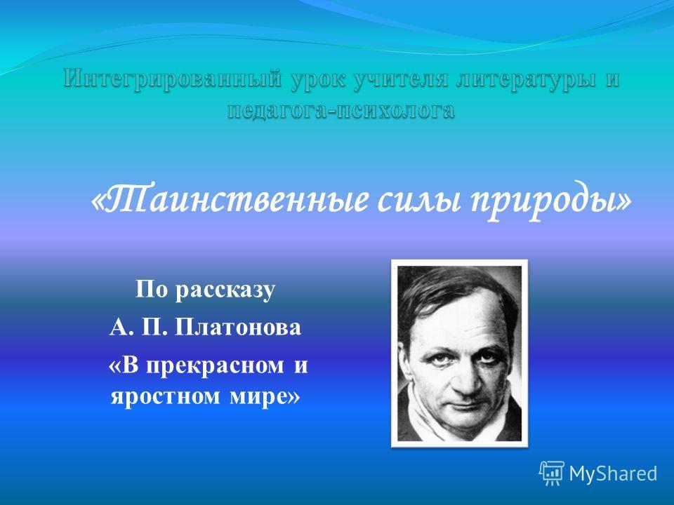 «Таинственные силы природы» По рассказу А. П. Платонова «В прекрасном и яростном мире»