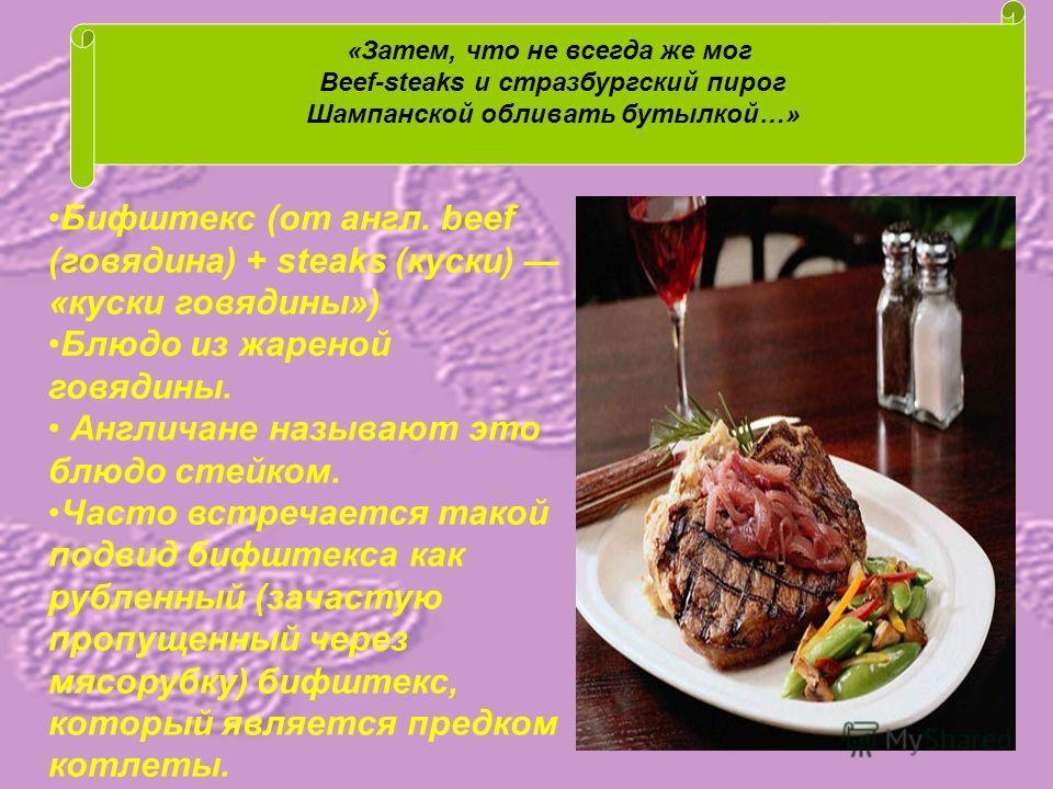 «Затем, что не всегда же мог Beef-steaks и стразбургский пирог Шампанской обливать бутылкой…» Бифштекс (от англ. beef (говядина) + steaks (куски) «куски говядины») Блюдо из жареной говядины. Англичане называют это блюдо стейком. Часто встречается так