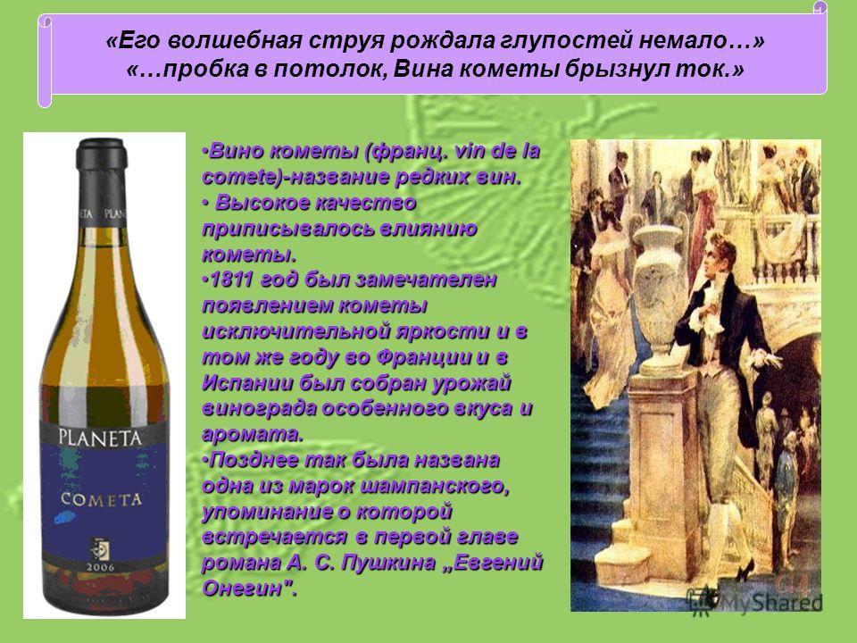 «Его волшебная струя рождала глупостей немало…» «…пробка в потолок, Вина кометы брызнул ток.» Вино кометы (франц. vin de la comete)-название редких вин.Вино кометы (франц. vin de la comete)-название редких вин. Высокое качество приписывалось влиянию