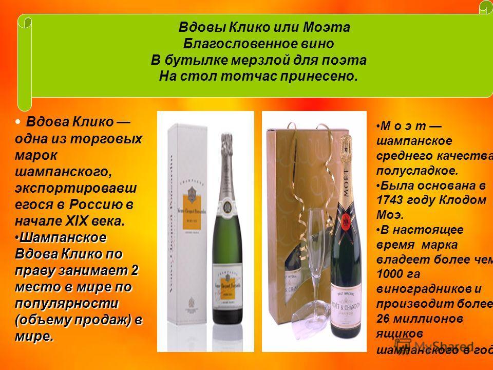 Вдовы Клико или Моэта Благословенное вино В бутылке мерзлой для поэта На стол тотчас принесено. Вдова Клико одна из торговых марок шампанского, экспортировавш егося в Россию в начале XIX века. Шампанское Вдова Клико по праву занимает 2 место в мире п