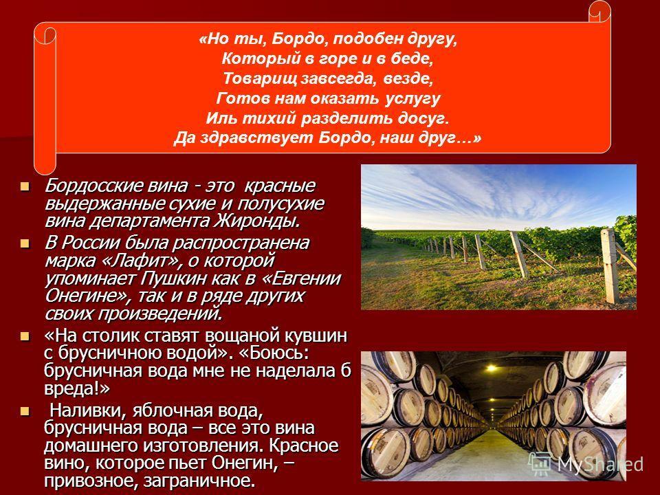 Бордосские вина - это красные выдержанные сухие и полусухие вина департамента Жиронды. Бордосские вина - это красные выдержанные сухие и полусухие вина департамента Жиронды. В России была распространена марка «Лафит», о которой упоминает Пушкин как в
