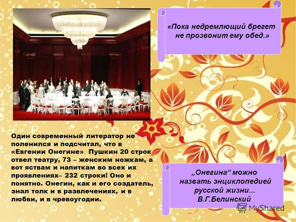 Один современный литератор не поленился и подсчитал, что в «Евгении Онегине» Пушкин 20 строк отвел театру, 73 – женским ножкам, а вот яствам и напиткам во всех их проявлениях– 232 строки! Оно и понятно. Онегин, как и его создатель, знал толк и в разв