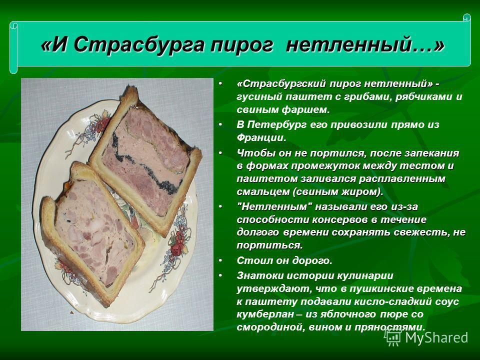 «Страсбургский пирог нетленный» -«Страсбургский пирог нетленный» - гусиный паштет с грибами, рябчиками и свиным фаршем. В Петербург его привозили прямо из Франции. Чтобы он не портился, после запекания в формах промежуток между тестом и паштетом зали