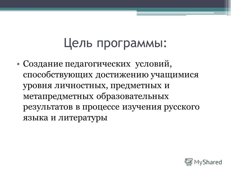Цель программы: Создание педагогических условий, способствующих достижению учащимися уровня личностных, предметных и метапредметных образовательных результатов в процессе изучения русского языка и литературы