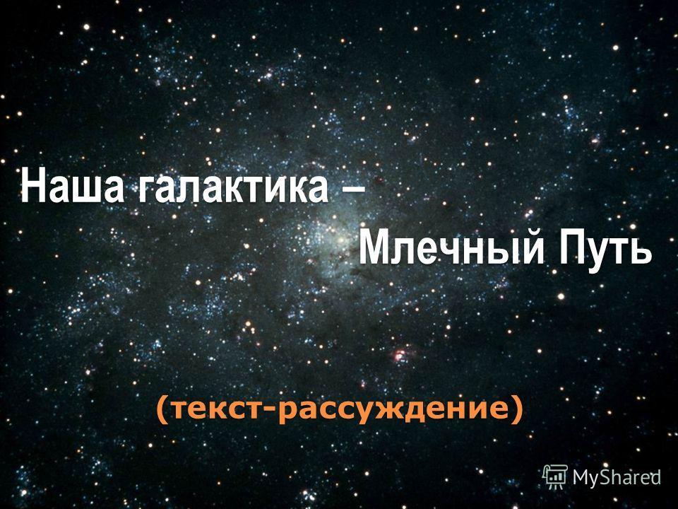 Наша галактика – Млечный Путь Млечный Путь(текст-рассуждение)
