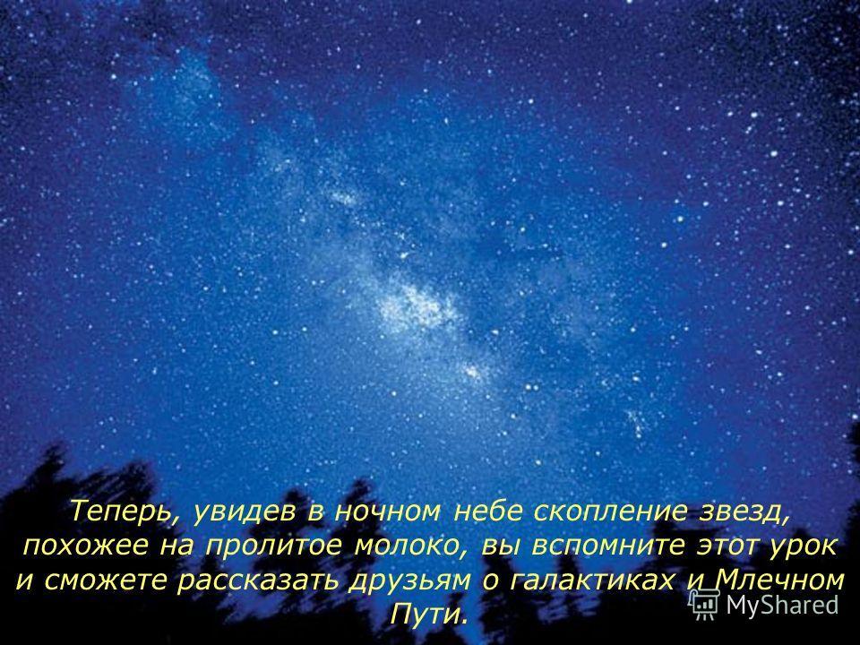 Теперь, увидев в ночном небе скопление звезд, похожее на пролитое молоко, вы вспомните этот урок и сможете рассказать друзьям о галактиках и Млечном Пути.