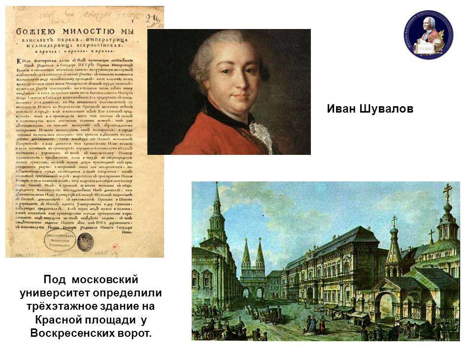 Иван Шувалов Под московский университет определили трёхэтажное здание на Красной площади у Воскресенских ворот.