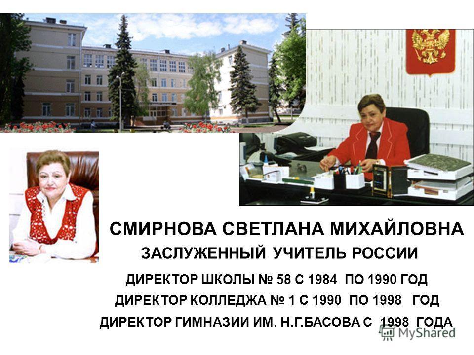 СМИРНОВА СВЕТЛАНА МИХАЙЛОВНА ЗАСЛУЖЕННЫЙ УЧИТЕЛЬ РОССИИ ДИРЕКТОР ШКОЛЫ 58 С 1984 ПО 1990 ГОД ДИРЕКТОР КОЛЛЕДЖА 1 С 1990 ПО 1998 ГОД ДИРЕКТОР ГИМНАЗИИ ИМ. Н.Г.БАСОВА С 1998 ГОДА