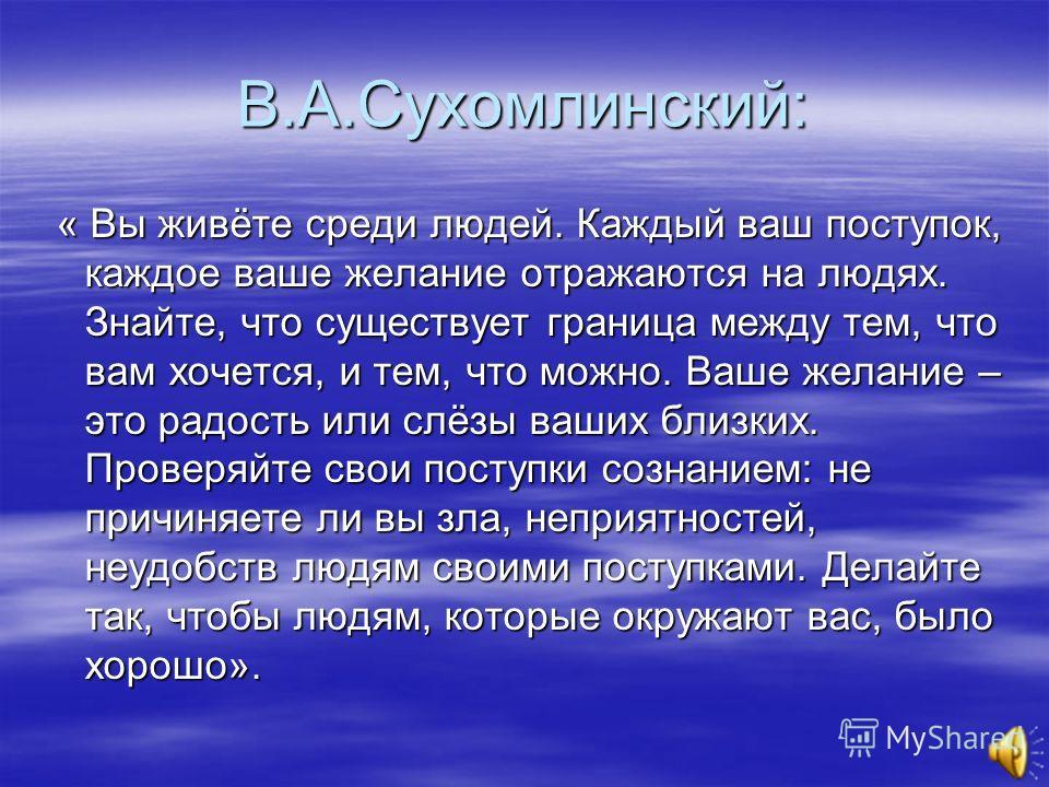 В.А.Сухомлинский: « Вы живёте среди людей. Каждый ваш поступок, каждое ваше желание отражаются на людях. Знайте, что существует граница между тем, что вам хочется, и тем, что можно. Ваше желание – это радость или слёзы ваших близких. Проверяйте свои
