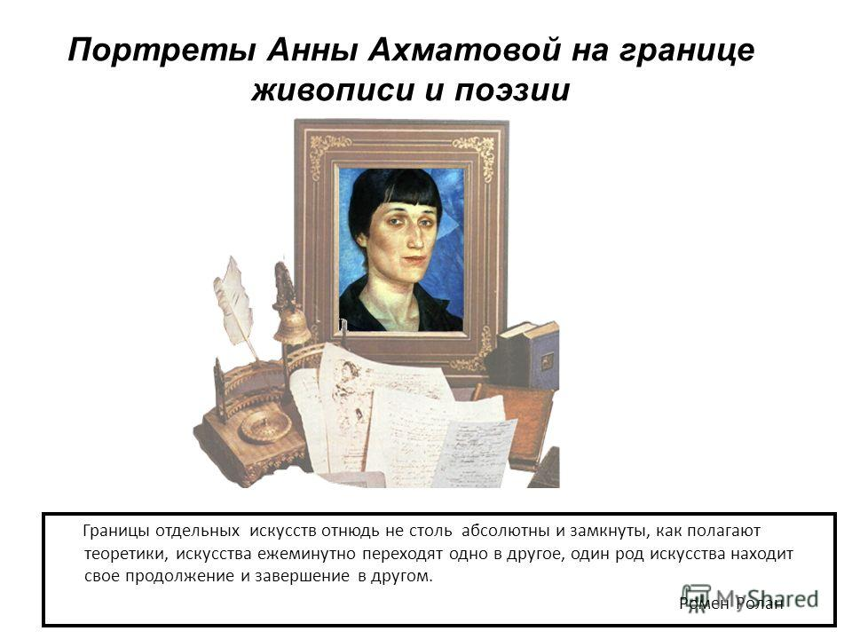 Портреты Анны Ахматовой на границе живописи и поэзии Границы отдельных искусств отнюдь не столь абсолютны и замкнуты, как полагают теоретики, искусства ежеминутно переходят одно в другое, один род искусства находит свое продолжение и завершение в дру