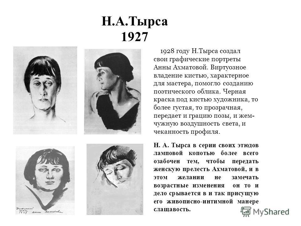 Н.А.Тырса 1927 В 1928 году Н.Тырса создал свои графические портреты Анны Ахматовой. Виртуозное владение кистью, характерное для мастера, помогло созданию поэтического облика. Черная краска под кистью художника, то более густая, то прозрачная, передае