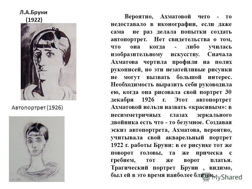 Л.А.Бруни (1922) Автопортрет (1926) Вероятно, Ахматовой чего - то недоставало в иконографии, если даже сама не раз делала попытки создать автопортрет. Нет свидетельства о том, что она когда - либо училась изобразительному искусству. Сначала Ахматова