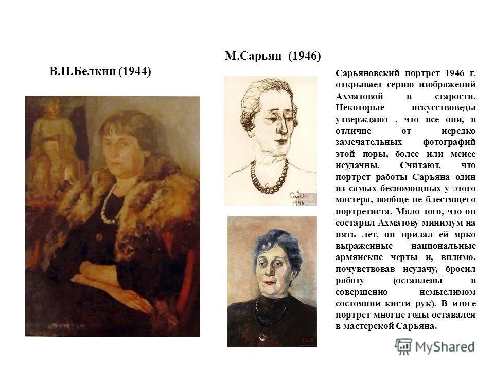 В.П.Белкин (1944) М.Сарьян (1946) Сарьяновский портрет 1946 г. открывает серию изображений Ахматовой в старости. Некоторые искусствоведы утверждают, что все они, в отличие от нередко замечательных фотографий этой поры, более или менее неудачны. Счита